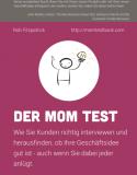 Der Mom Test: Wie Sie Kunden richtig interviewen und herausfinden, ob Ihre Geschäftsidee gut ist – auch wenn Sie dabei jeder anlügt.
